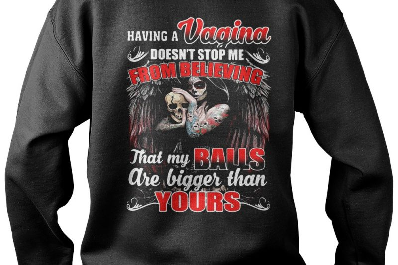 Having a Vagina doesn't stop me from believing that my balls are bigger than your shirt